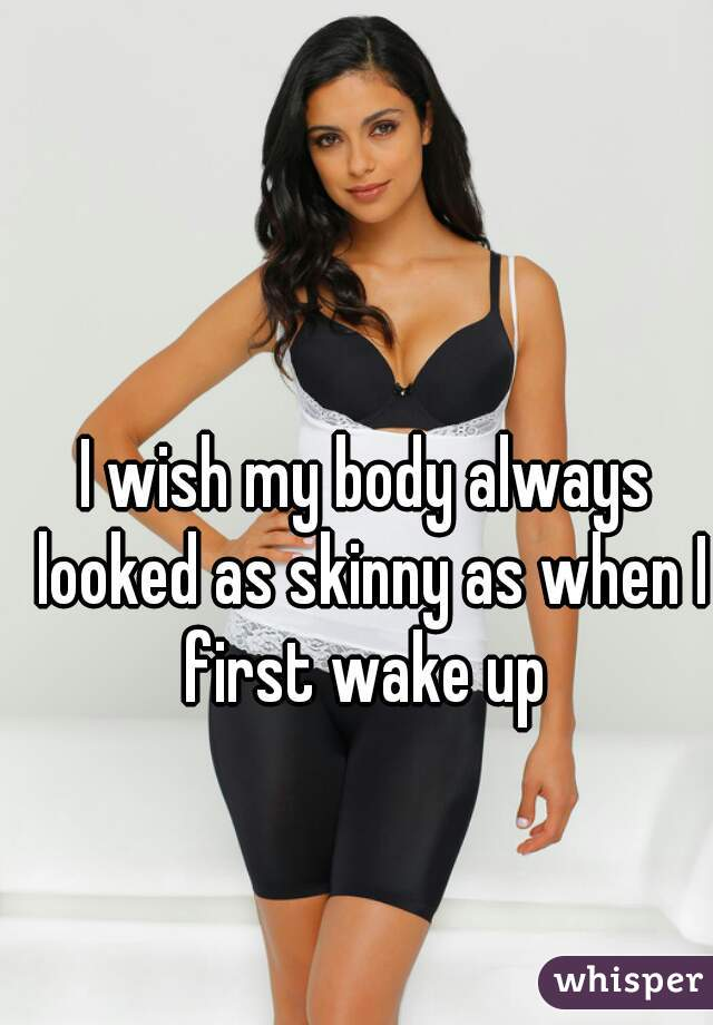 I wish my body always looked as skinny as when I first wake up