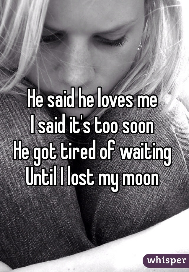 He said he loves me  I said it's too soon He got tired of waiting Until I lost my moon