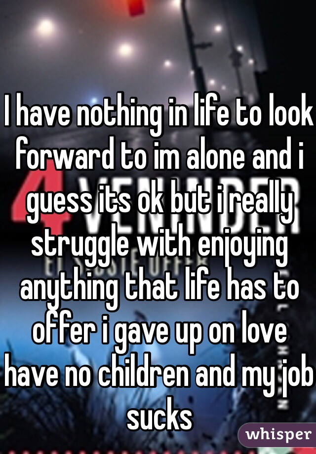 I have nothing in life to look forward to im alone and i guess its ok but i really struggle with enjoying anything that life has to offer i gave up on love have no children and my job sucks