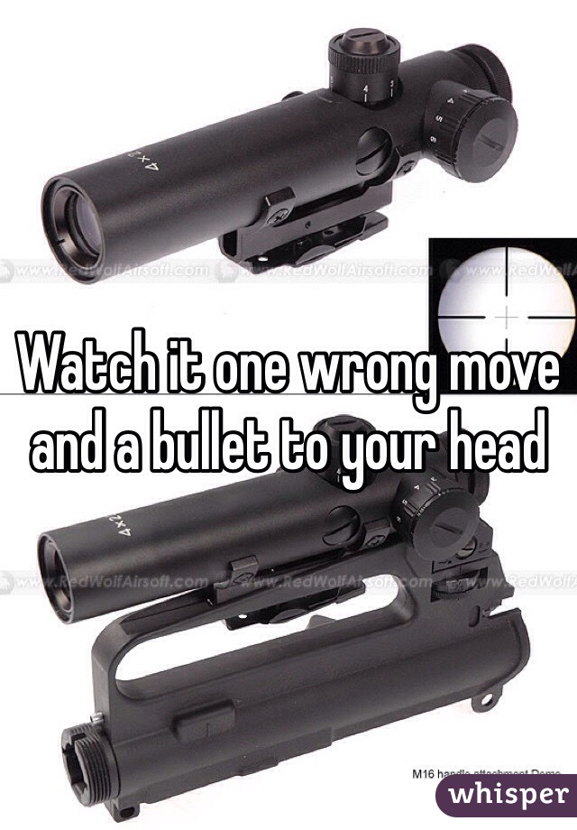 Watch it one wrong move and a bullet to your head