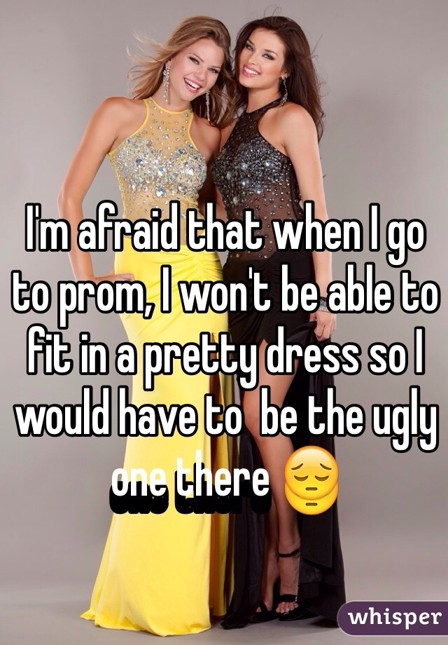 I'm afraid that when I go to prom, I won't be able to fit in a pretty dress so I would have to  be the ugly one there 😔