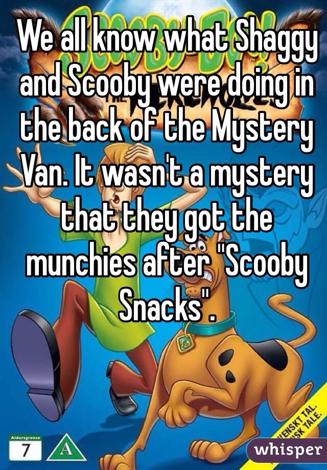 "We all know what Shaggy and Scooby were doing in the back of the Mystery Van. It wasn't a mystery that they got the munchies after ""Scooby Snacks""."