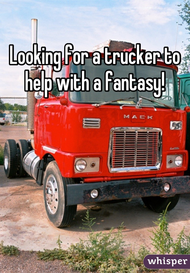 Looking for a trucker to help with a fantasy!