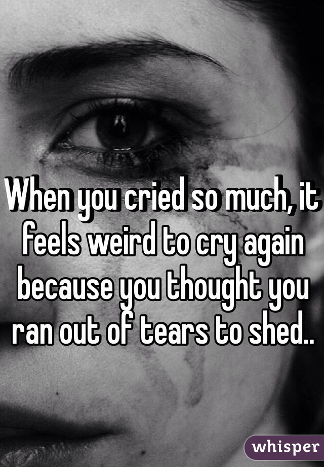 When you cried so much, it feels weird to cry again because you thought you ran out of tears to shed..