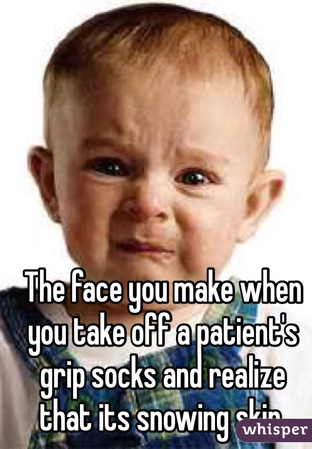 The face you make when you take off a patient's grip socks and realize that its snowing skin.