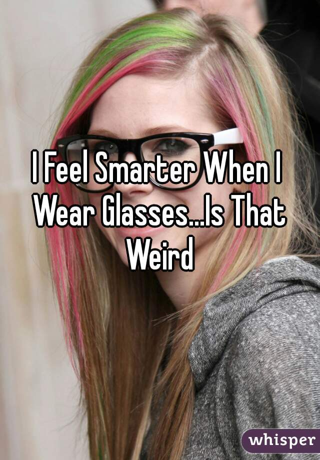 I Feel Smarter When I Wear Glasses...Is That Weird