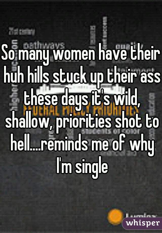 So many women have their huh hills stuck up their ass these days it's wild, shallow, priorities shot to hell....reminds me of why I'm single