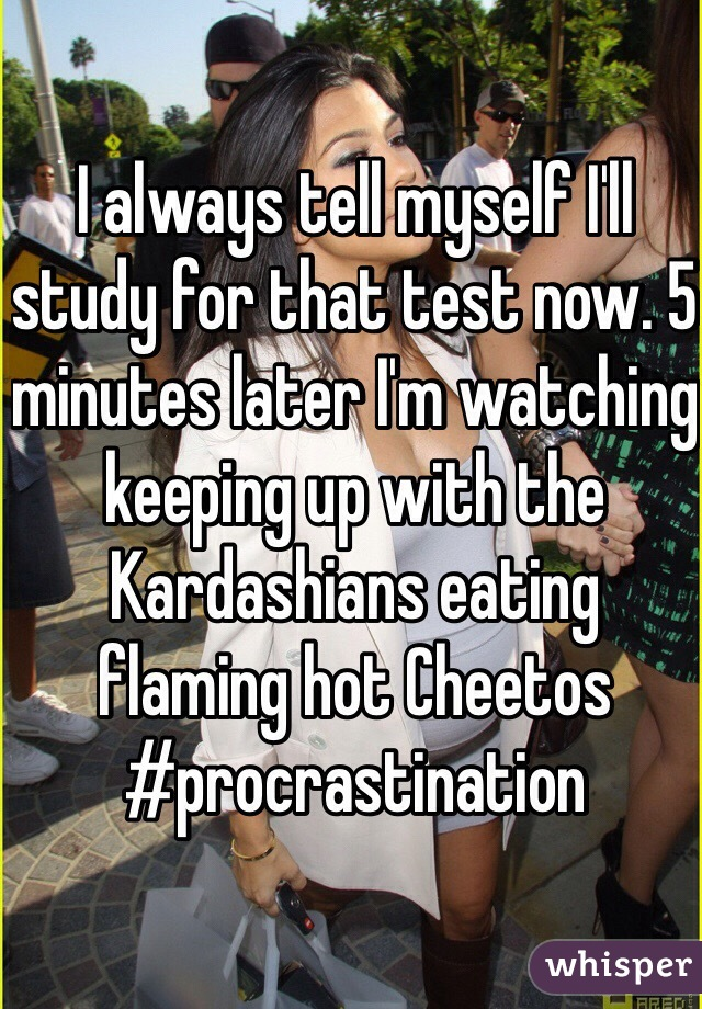 I always tell myself I'll study for that test now. 5 minutes later I'm watching keeping up with the Kardashians eating flaming hot Cheetos #procrastination