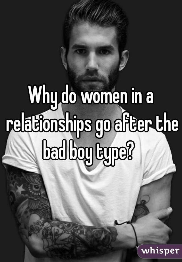 Why do women in a relationships go after the bad boy type?