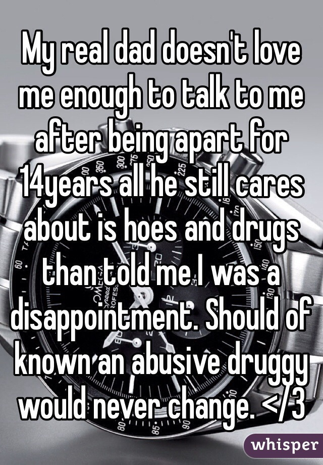 My real dad doesn't love me enough to talk to me after being apart for 14years all he still cares about is hoes and drugs than told me I was a disappointment. Should of known an abusive druggy would never change. </3