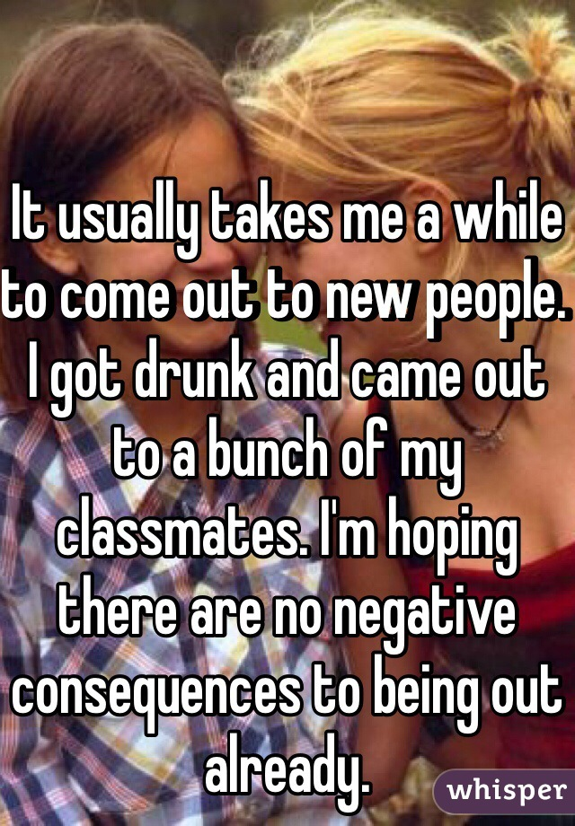 It usually takes me a while to come out to new people. I got drunk and came out to a bunch of my classmates. I'm hoping there are no negative consequences to being out already.
