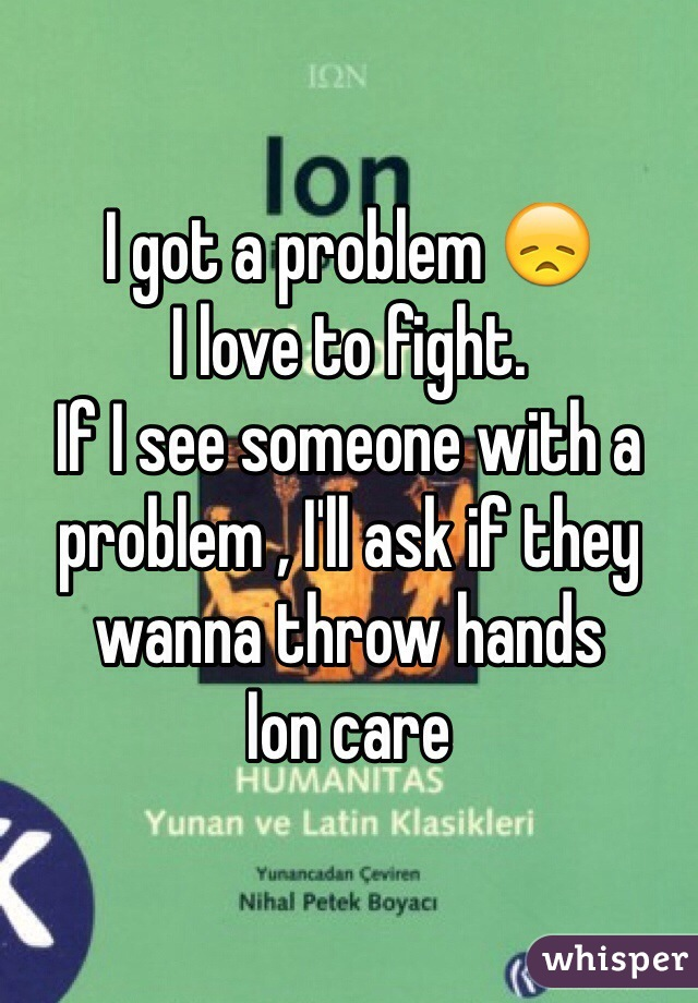 I got a problem 😞  I love to fight.  If I see someone with a problem , I'll ask if they wanna throw hands  Ion care