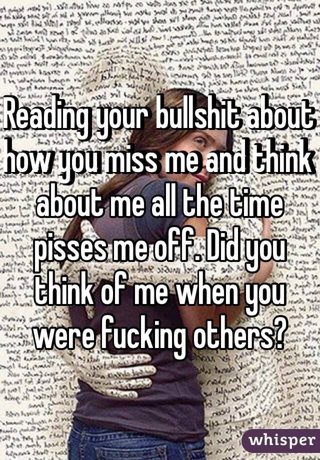 Reading your bullshit about how you miss me and think about me all the time pisses me off. Did you think of me when you were fucking others?
