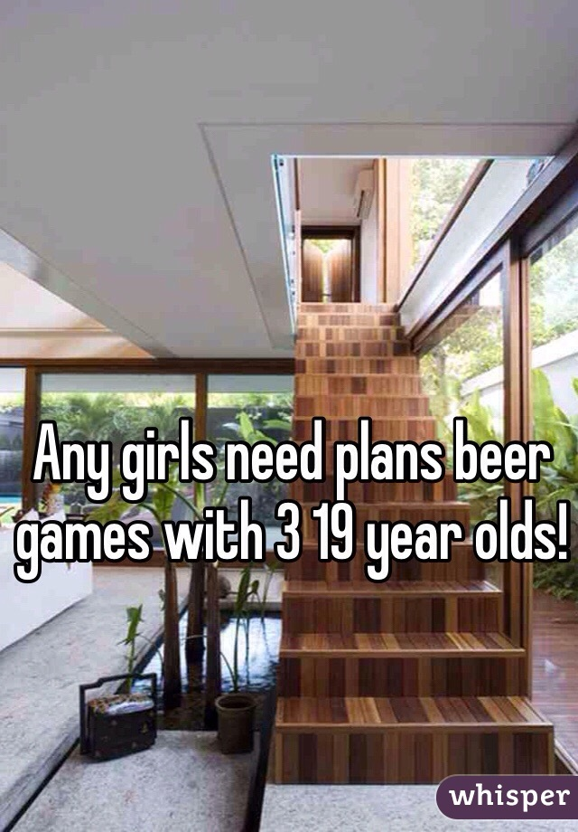 Any girls need plans beer games with 3 19 year olds!