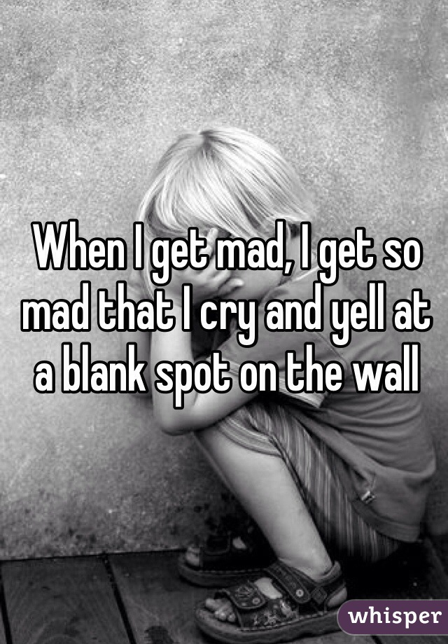 When I get mad, I get so mad that I cry and yell at a blank spot on the wall