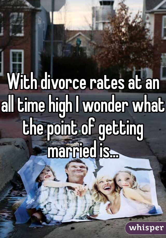 With divorce rates at an all time high I wonder what the point of getting married is…