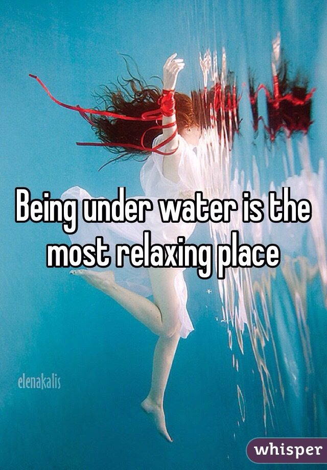 Being under water is the most relaxing place