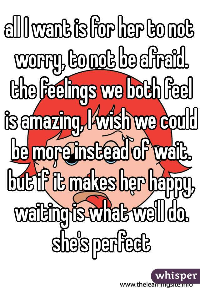 all I want is for her to not worry, to not be afraid. the feelings we both feel is amazing, I wish we could be more instead of wait. but if it makes her happy, waiting is what we'll do. she's perfect