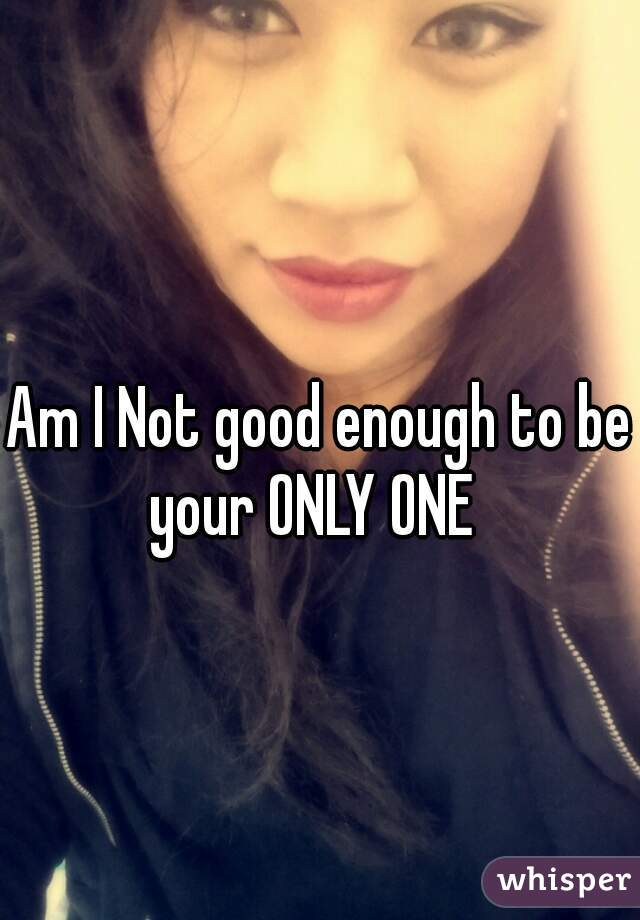 Am I Not good enough to be your ONLY ONE