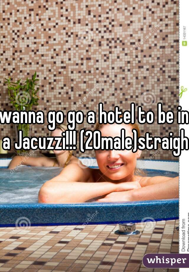 wanna go go a hotel to be in a Jacuzzi!!! (20male)straight