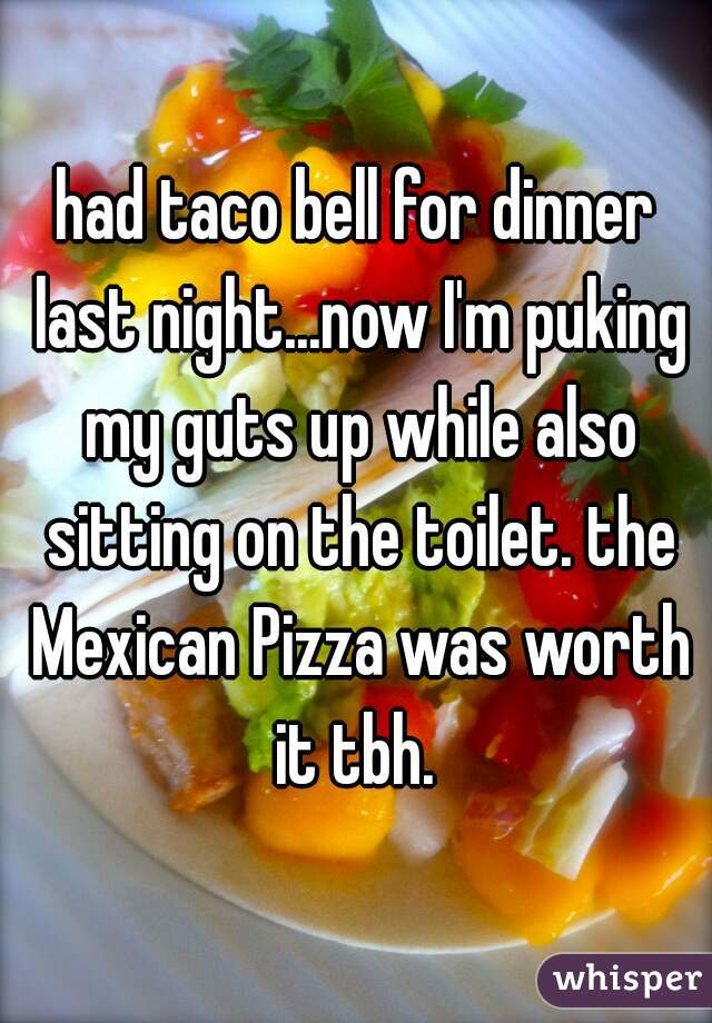had taco bell for dinner last night...now I'm puking my guts up while also sitting on the toilet. the Mexican Pizza was worth it tbh.