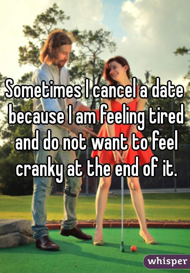 Sometimes I cancel a date because I am feeling tired and do not want to feel cranky at the end of it.