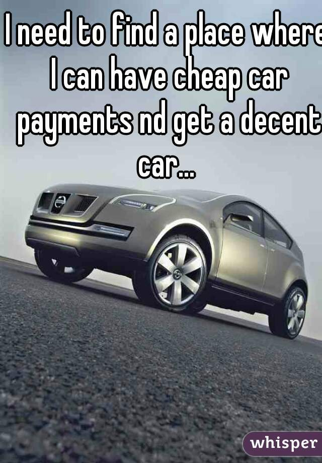 I need to find a place where I can have cheap car payments nd get a decent car...