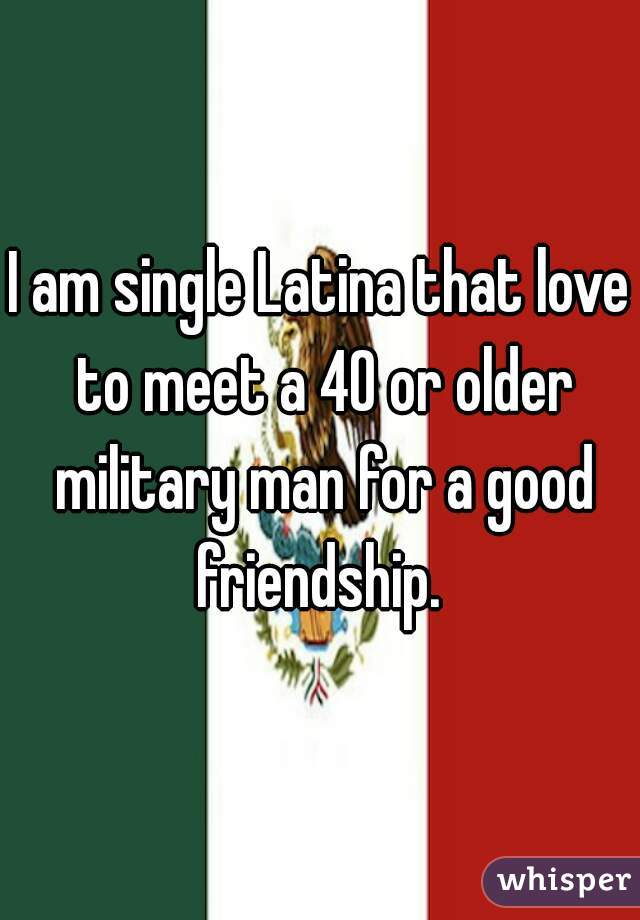 I am single Latina that love to meet a 40 or older military man for a good friendship.