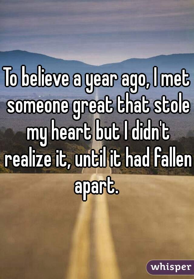 To believe a year ago, I met someone great that stole my heart but I didn't realize it, until it had fallen apart.