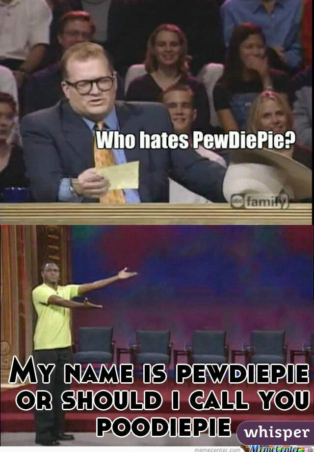 My name is pewdiepie or should i call you poodiepie