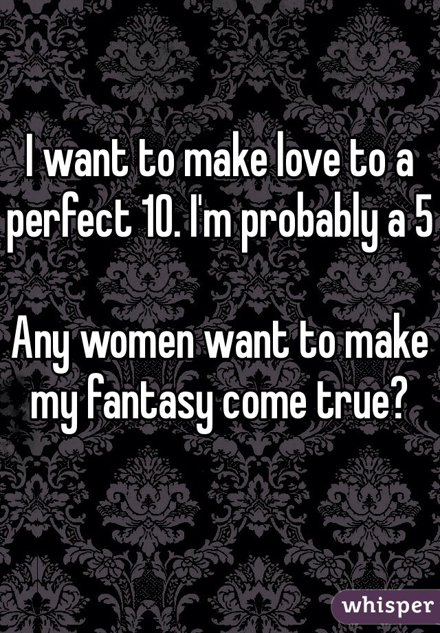 I want to make love to a perfect 10. I'm probably a 5  Any women want to make my fantasy come true?