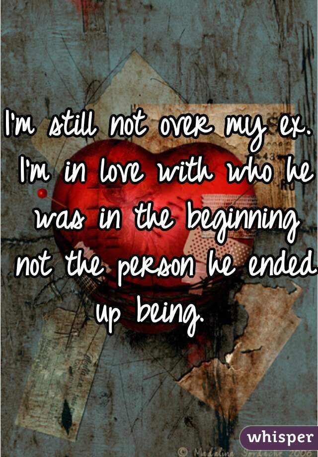 I'm still not over my ex. I'm in love with who he was in the beginning not the person he ended up being.