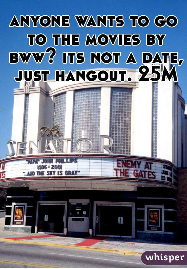 anyone wants to go to the movies by bww? its not a date, just hangout. 25M