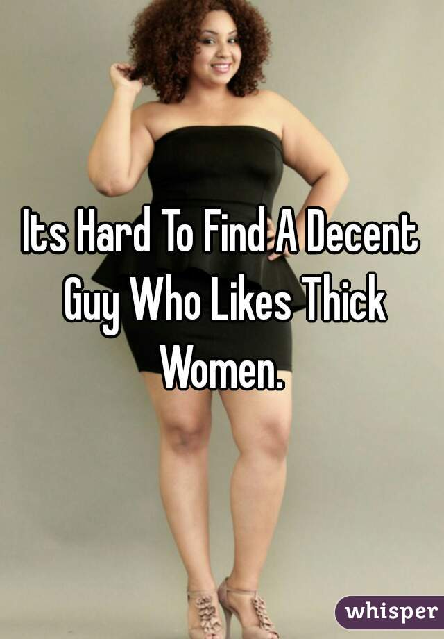 Its Hard To Find A Decent Guy Who Likes Thick Women.