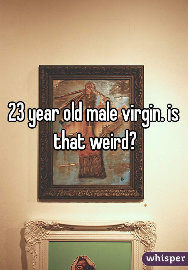 23 year old male virgin. is that weird?