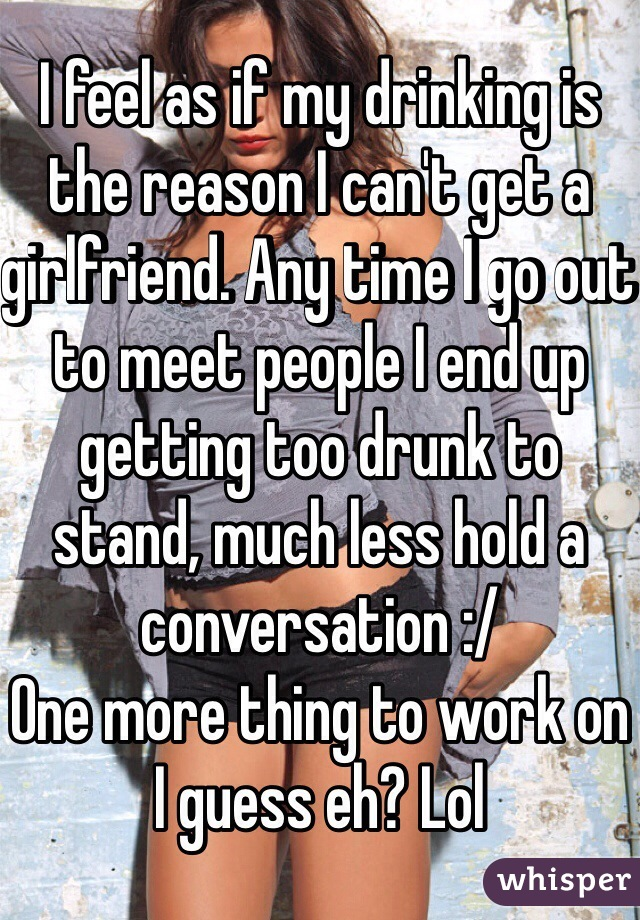 I feel as if my drinking is the reason I can't get a girlfriend. Any time I go out to meet people I end up getting too drunk to stand, much less hold a conversation :/ One more thing to work on I guess eh? Lol