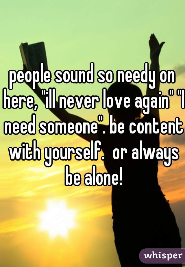 """people sound so needy on here, """"ill never love again"""" """"I need someone"""". be content with yourself.  or always be alone!"""