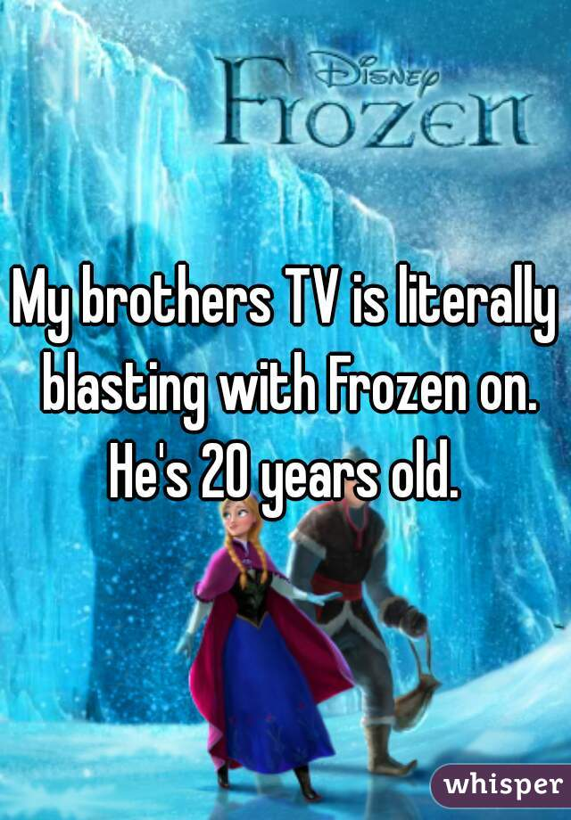 My brothers TV is literally blasting with Frozen on. He's 20 years old.