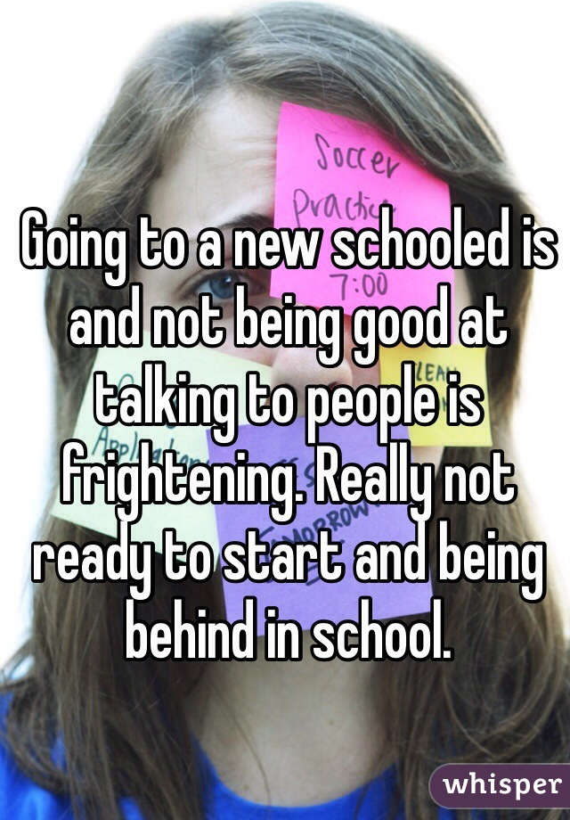Going to a new schooled is and not being good at talking to people is frightening. Really not ready to start and being behind in school.