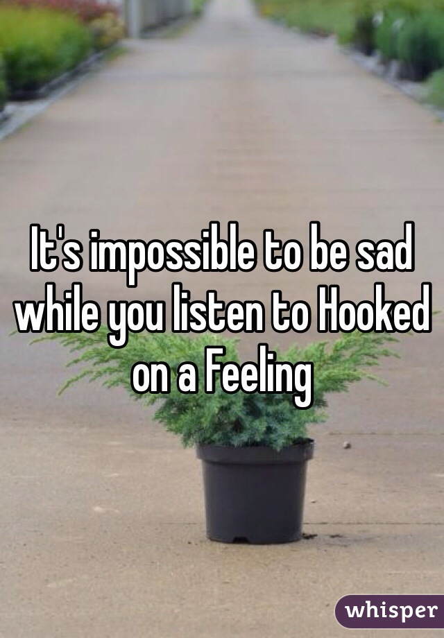 It's impossible to be sad while you listen to Hooked on a Feeling