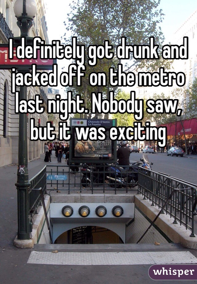I definitely got drunk and jacked off on the metro last night. Nobody saw, but it was exciting