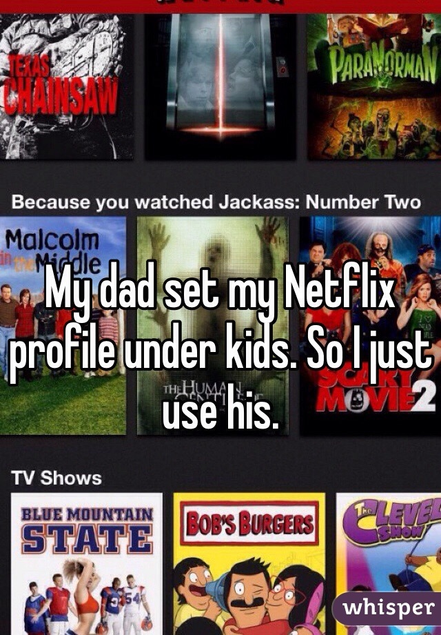My dad set my Netflix profile under kids. So I just use his.