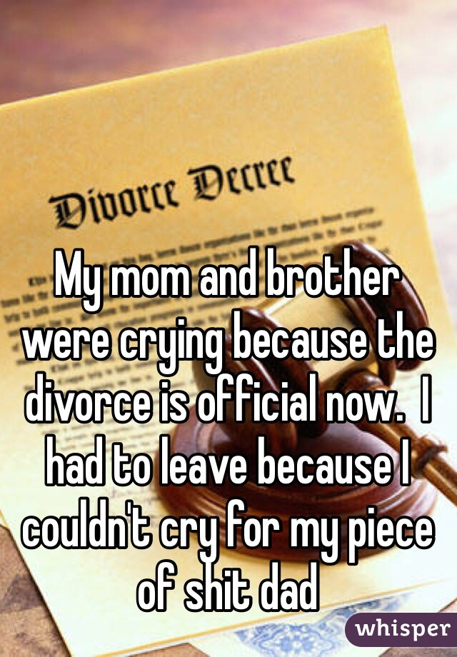 My mom and brother were crying because the divorce is official now.  I had to leave because I couldn't cry for my piece of shit dad