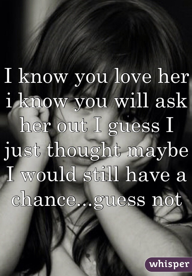 I know you love her i know you will ask her out I guess I just thought maybe I would still have a chance...guess not