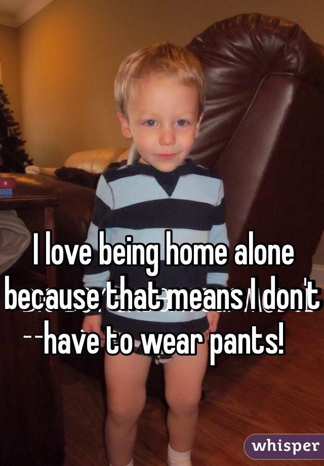 I love being home alone because that means I don't have to wear pants!
