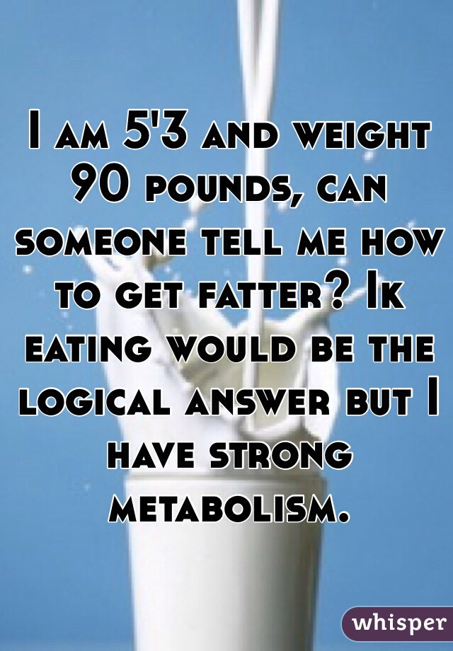I am 5'3 and weight 90 pounds, can someone tell me how to get fatter? Ik eating would be the logical answer but I have strong metabolism.