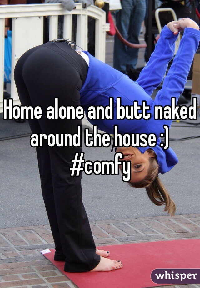 Home alone and butt naked around the house :) #comfy