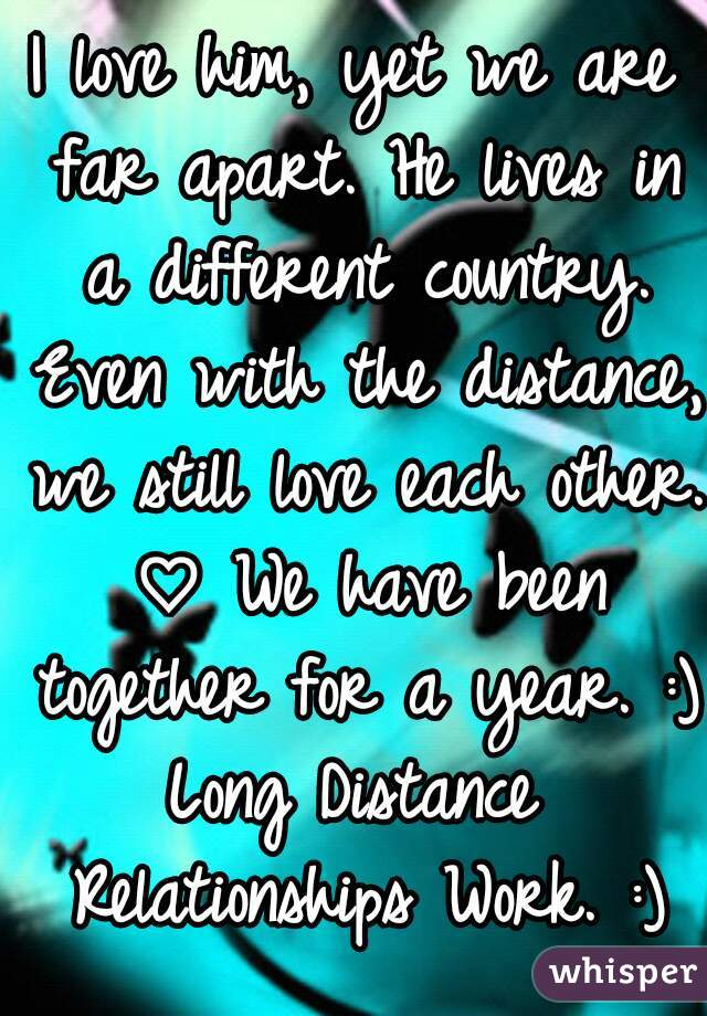 I love him, yet we are far apart. He lives in a different country. Even with the distance, we still love each other. ♡ We have been together for a year. :) Long Distance Relationships Work. :)