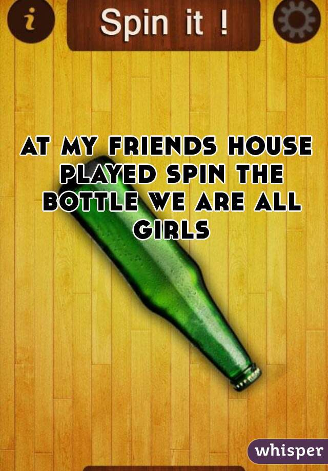 at my friends house played spin the bottle we are all girls