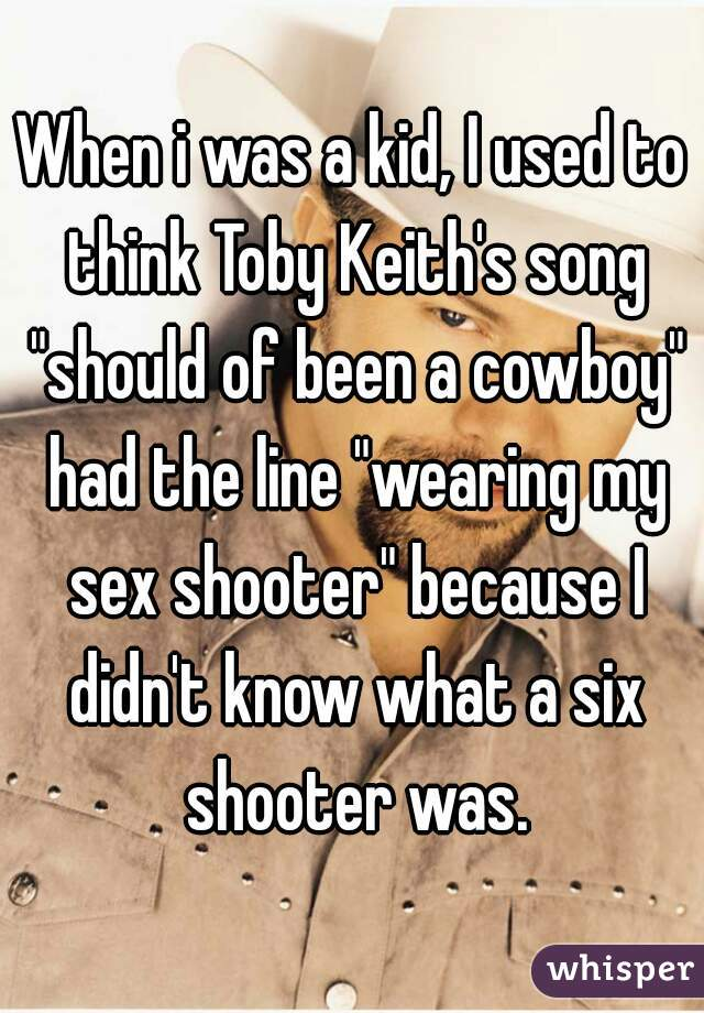 "When i was a kid, I used to think Toby Keith's song ""should of been a cowboy"" had the line ""wearing my sex shooter"" because I didn't know what a six shooter was."